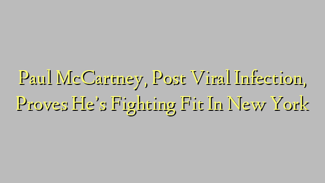 Paul McCartney, Post Viral Infection, Proves He's Fighting