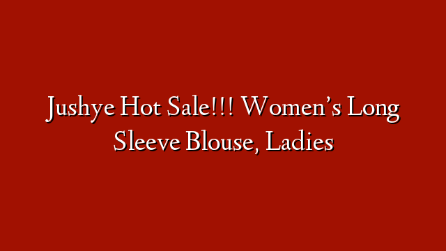 Jushye Hot Sale!!! Women's Long Sleeve Blouse, Ladies